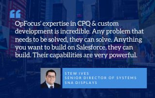 OpFocus' expertise in CPQ & custom development is incredible. Any problem that needs to be solved, they can solve. Anything you want to build on Salesforce, they can build. Their capabilities are very powerful. - Stew Ives Senior Director of Systems, SNA displays